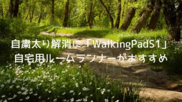 自粛太り解消に「WalkingPadS1」自宅用ルームランナーがおすすめ