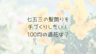 七五三の髪飾りは手作りしたい!100均の造花ってどんなものがある?