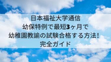 日本福祉大学の幼保特例で最短3ヶ月で幼稚園教諭の試験合格する方法!完全ガイド!