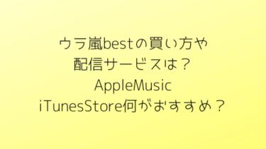 ウラ嵐bestの買い方や配信サービスは?AppleMusic、iTunesStore何がおすすめ?