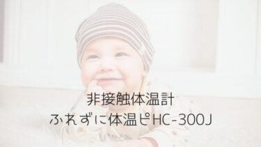 非接触体温計ふれずに体温ピHC-300JとHC-500違いを比較!