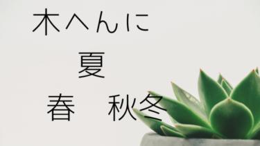 木へんに夏の漢字の読み方そして木へんに春夏秋冬がある?