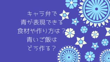 キャラ弁で青が表現できる食材や作り方は?青いご飯はどうやったら作れるのか
